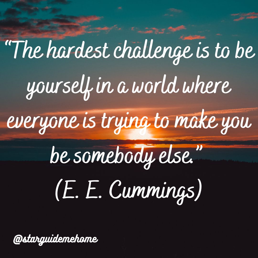 """The hardest challenge is to be yourself in a world where everyone is trying to make you be somebody else."" (E. E. Cummings)"
